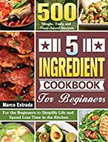 5 Ingredient Cookbook for Beginners: 500 Simple, Tasty and Time-Saved Recipes to for the Beginners to Simplify Life and Spend Less Time in the Kitchen