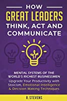 How Great Leaders Think, Act and Communicate: Mental Systems, Models and Habits of the World´s Richest Businessmen - Upgrade Your Mental Capabilities and Productivity with Stoicism, Emotional Intelligence & Decision Making Techniques