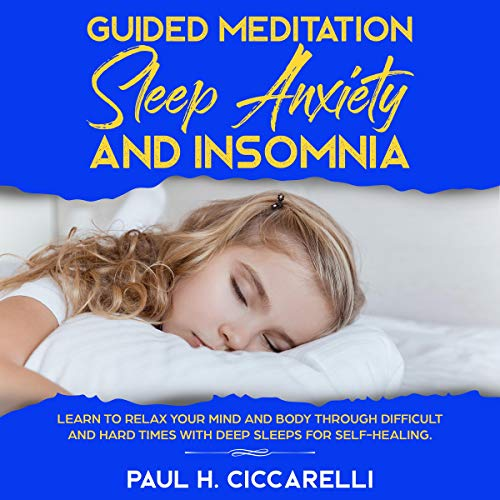 Guided Meditation, Sleep Anxiety, and Insomnia: Learn to Relax Your Mind and Body Through Difficult and Hard Times with Deep Sleeps for Self-Healing audiobook cover art