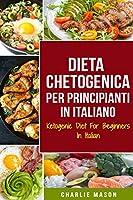 Dieta Chetogenica Per Principianti In Italiano/ Ketogenic Diet For Beginners In Italian: Perdere Molto Peso Velocemente Usando i Processi Naturali del Vostro Corpo