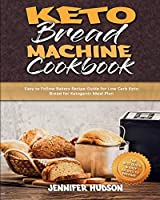 Keto Bread Machine Cookbook: Easy to Follow Bakers Recipe Guide for Low Carb Keto Bread for Ketogenic Meal Plan