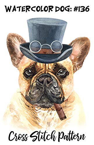 Counted Cross Stitch Pattern: Funny Watercolor Dog #136 - Steampunk French Bulldog: 183 Watercolor Dog Cross Stitch Series