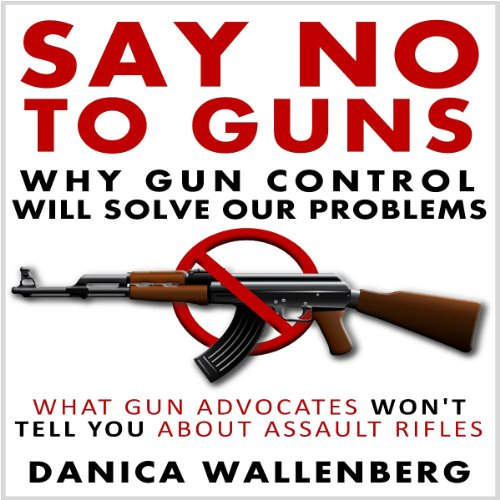 Say No to Guns: Why Gun Control Will Solve Our Problems audiobook cover art