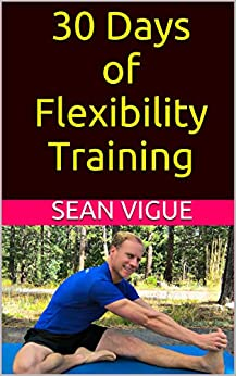 30 Days of Flexibility Training: Beginner to Advanced: Complete Yoga Stretching and Core Flexibility Training Program (Sean Vigue's 30 Day Training Programs Book 2) by [Sean Vigue]