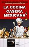 LA COCINA CASERA MEXICANA: RECETAS CASERAS TRADICIONALES QUE CAPTURAN LOS SABORES Y RECUERDOS DE MÉXICO
