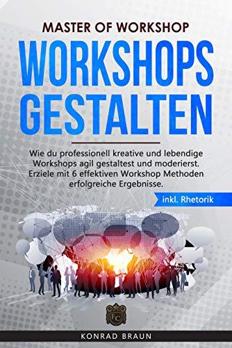 Master of Workshop - Workshops gestalten: Wie du professionell kreative und lebendige Workshops agil gestaltest und moderierst. Erziele mit 6 effektiven Workshop Methoden erfolgreiche Ergebnisse.