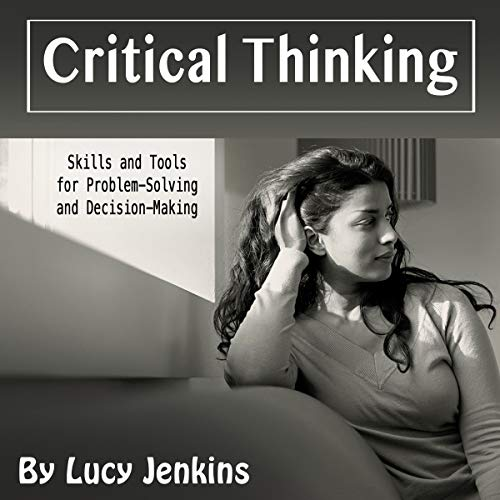 Critical Thinking: Skills and Tools for Problem-Solving and Decision-Making cover art