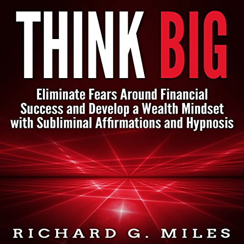 Think Big: Eliminate Fears Around Financial Success and Develop a Wealth Mindset with Subliminal Affirmations and Hypnosis Audiobook By Richard G. Miles cover art