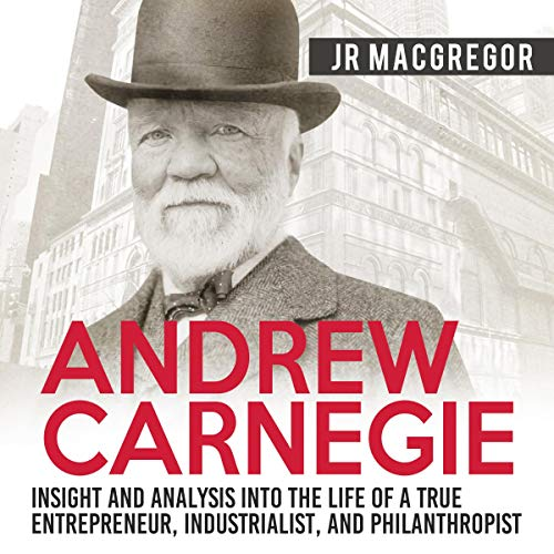 Andrew Carnegie: Insight and Analysis into the Life of a True Entrepreneur, Industrialist, and Philanthropist audiobook cover art