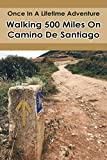 Once In A Lifetime Adventure: Walking 500 Miles On Camino De Santiago: Adventure Walking 500 Miles (English Edition)