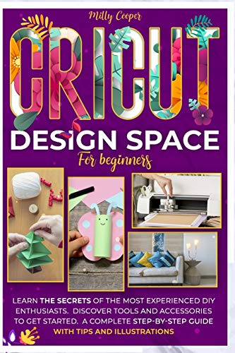 CRICUT DESIGN SPACE FOR BEGINNERS: Learn the Secrets of the Most Experienced...