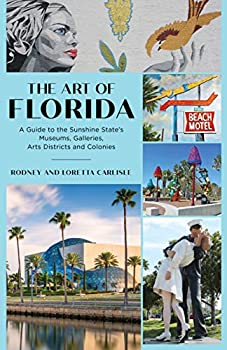 The Art of Florida  A Guide to the Sunshine State s Museums Galleries Arts Districts and Colonies