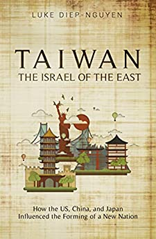 Taiwan- The Israel of the East: How the US, China, and Japan Influenced the Forming of a New Nation by [Luke Diep-Nguyen]