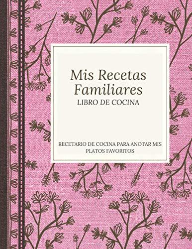 Mis recetas Familiares- Libro de Cocina- Recetario de cocina para anotar mis platos preferidos: Cuaderno organizador de recetas para escribir, premium ... para mujeres, hombres, foodies y cocinillas