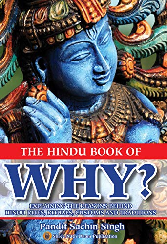 The Hindu Book Of WHY?: EXPLAINING THE REASONS BEHIND HINDU RITES, RITUALS, CUSTOMS AND TRADITIONS (English Edition)