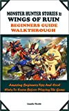 MONSTER HUNTER STORIES 2: WINGS OF RUIN BEGINNERS GUIDE WALKTHROUGH: Amazing Beginners Tips And Cool Hints To Know Before Playing The Game (English Edition)