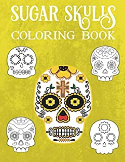 Sugar Skulls Coloring Book For Adults: A Day of the Dead Coloring Book with Fun Skull Designs And Easy Patterns for Relaxation | Dios De Los Muertos | Calavera |Halloween | Gift | Present