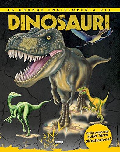 La grande enciclopedia dei dinosauri. Dalla comparsa sulla Terra all'estinzione.