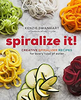 Spiralize It!: Creative Spiralizer Recipes for Every Type of Eater by [Kenzie Swanhart]