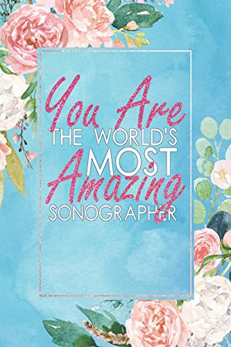 You Are The World's Most Amazing Sonographer: An 12 Month / 52 Week Dateless Planner With Inspirational Quotes ( Floral , Mint Green , Watercolor ) Perfect For Christmas, Birthday, Event Gifts