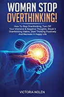 Woman Stop Overthinking! How To Stop Overthinking, Turn Off Your Intensive & Negative Thoughts. Break it Overthinking Habits, Start Thinking Positively And Recreate A Happy Life