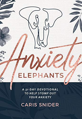 Anxiety Elephants: A 31-Day Devotional To Help Stomp Out Your Anxiety by [Caris Snider]