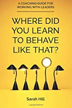 Where Did You Learn To Behave Like That?: A Coaching Guide For Working With Leaders