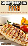 50 Dry Rubs for Fish: Fish dry rub recipes for BBQ grilling, baking, and pan fry