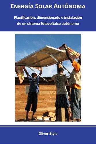 Energía Solar Autónoma: Planificación, dimensionado e instalación de un sistema fotovoltaico autónomo: Volume 1