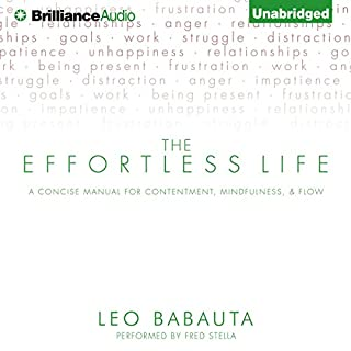 The Effortless Life     A Concise Manual for Contentment, Mindfulness, and Flow              By:                                                                                                                                 Leo Babauta                               Narrated by:                                                                                                                                 Fred Stella                      Length: 1 hr and 42 mins     83 ratings     Overall 4.0