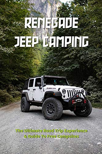 Renegade Jeep Camping: The Ultimate Road Trip Experience & Guide To Free Campsites: Travel Trailer Camping For Beginners (English Edition)