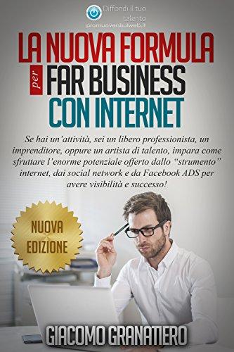 La nuova formula per far business con internet: Impara ad utilizzare l'enorme potenziale di internet per sviluppare il tuo business e guadagnare con la tua attività