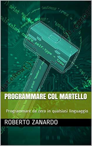 Programmare col martello: Programmare da zero in qualsiasi linguaggio (Italian Edition)