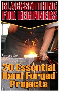 Blacksmithing For Beginners: 20 Essential Hand Forged Projects: (Blacksmith, How To Blacksmith, How To Blacksmithing, Meta...