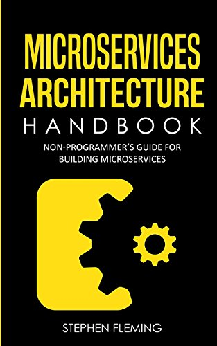 Microservices Architecture Handbook: Non-Programmer\'s Guide for Building Microservices