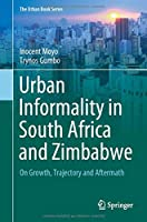 Urban Informality in South Africa and Zimbabwe: On Growth, Trajectory and Aftermath (The Urban Book Series)