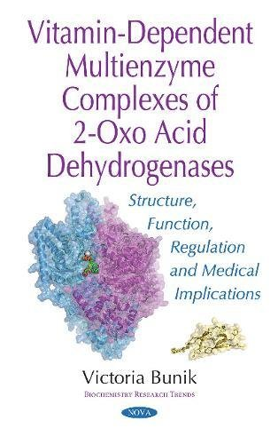 Vitamin-Dependent Multienzyme Complexes of 2-Oxo Acid Dehydrogenases: Structure, Function, Regulation & Medical Implications (Biochemistry Research Trends)