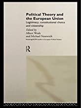 Political Theory and the European Union: Legitimacy, Constitutional Choice and Citizenship (Routledge/ECPR Studies in European Political Science Book 3)