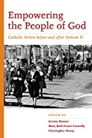 Empowering the People of God: Catholic Action before and after Vatican II (Catholic Practice in North America)