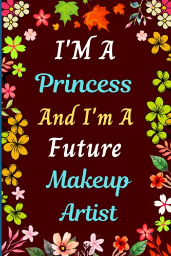 I'M A Princess And I'm A Future Makeup Artist: New Notebook Gift For School/College/University Girl Who wants To Be A Makeup Artist    Cute Birthday ... Writing,Note Taking And Jotting Down Ideas