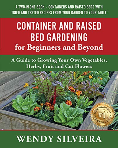Container and Raised Bed Gardening for Beginners and Beyond: A Guide to Growing Your Own Vegetables Herbs Fruit and Cut Flowers