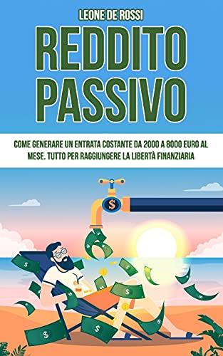 Reddito Passivo: Come generare un entrata costante da 2000 a 8000 euro al mese. Tutto per raggiungere la libertà finanziaria.