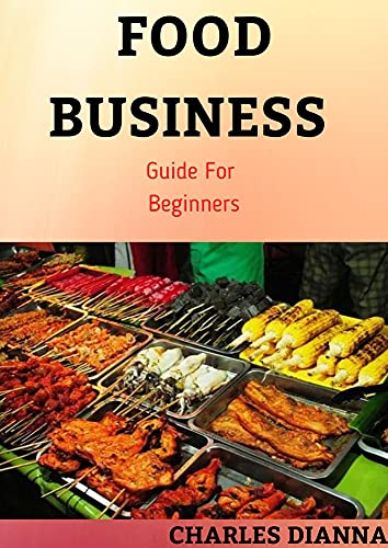 FOOD BUSINESS Guide For Beginners : Easy Strategic Plan to Build and Maintain a Successful Business Of Food And Make Huge Profits (English Edition)