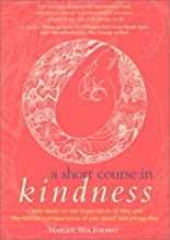 A Short Course in Kindness: A Little Book on the Importance of Love and the Relative Unimportance of Just About Everything...