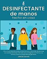 Desinfectante de Manos Hecho En Casa: Cómo hacer desinfectantes antibacterianos y antivirales de bricolaje con aceites esenciales naturales para protegerse a sí mismo, a su familia y hacer un hogar libre de gérmenes (Sanitizer)