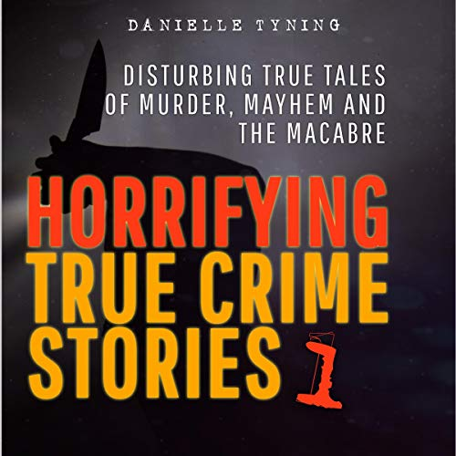 Horrifying True Crime Stories: Disturbing True Tales of Murder, Mayhem and the Macabre Audiobook By Danielle Tyning cover art
