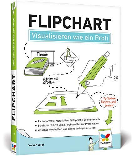 Flipchart: Visualisieren wie ein Profi. Der Ratgeber für Studium, Business und Seminar
