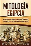 Mitología egipcia: Mitos egipcios fascinantes de los dioses, diosas y criaturas legendarias egipcias
