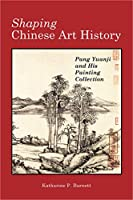 Shaping Chinese Art History: Pang Yuanji and His Painting Collection (Cambria Sinophone World)