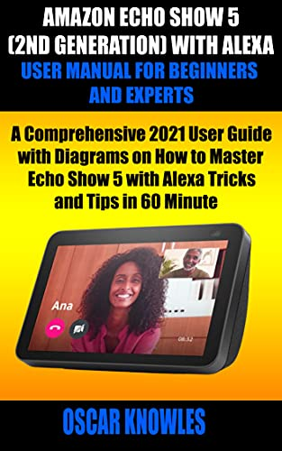 AMAZON ECHO SHOW 5 (2ND GENERATION) WITH ALEXA USER MANUAL FOR BEGINNERS AND EXPERTS: A Comprehensive 2021 User Guide with Diagrams on How to Master Echo ... and Tips in 60 Minute (English Edition)